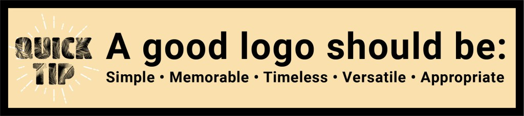 Quick Tip. A good logo should be: simple, memorable, timeless, versatile, and appropriate.