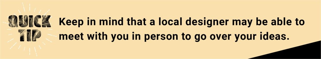 Keep in mind that a local designer may be able to meet with you in person and go over your ideas.