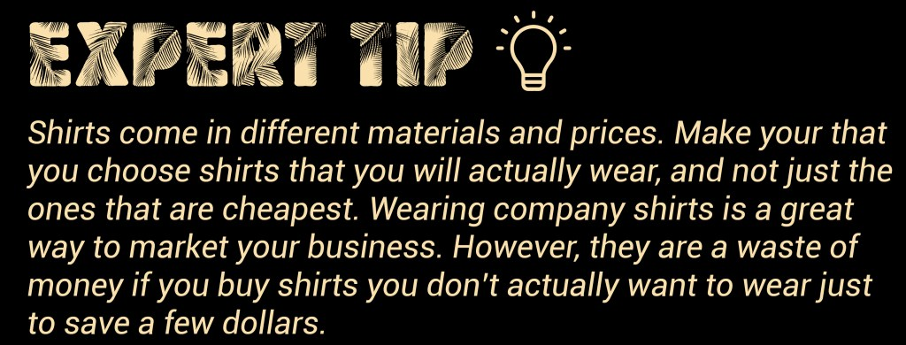 One helpful hint for T-shirt design is that shirts come in different materials and prices. Make your that you choose shirts that you will actually wear, and not just the ones that are cheapest. Wearing company shirts is a great way to market your business. However, they are a waste of money if you buy shirts you don't actually want to wear just to save a few dollars.