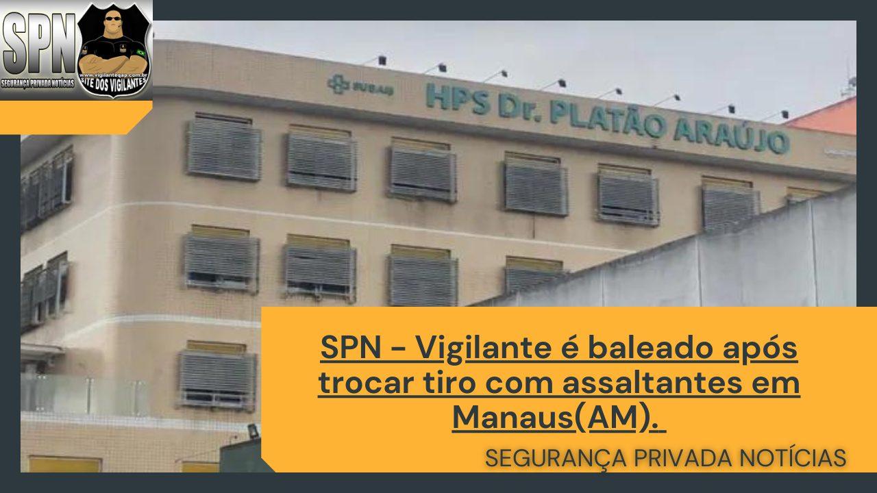 SPN – Vigilante é baleado após trocar tiro com assaltantes em Manaus(AM).