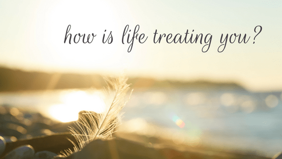 How Is Life Treating You?