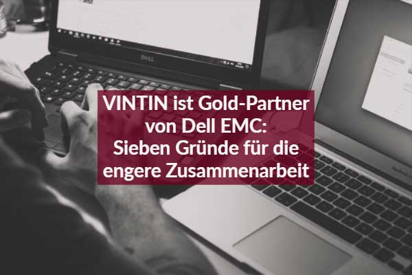 VINTIN ist Gold Partner von Dell EMC: Sieben Gründe für die engere Zusammenarbeit