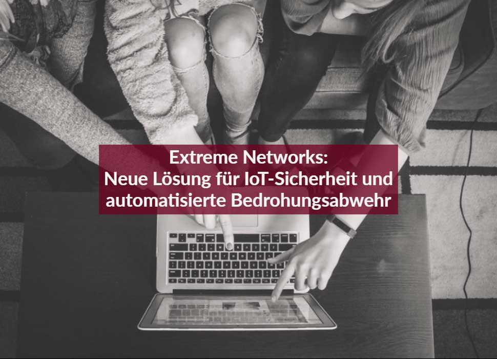 Extreme Networks: Neue Lösung für IoT-Sicherheit und automatisierte Bedrohungsabwehr