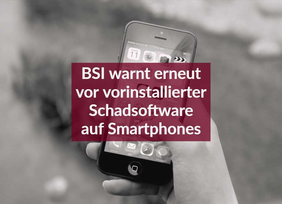 BSI warnt erneut vor vorinstallierter Schadsoftware auf Smartphones