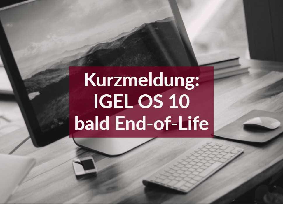 Kurzmeldung: IGEL OS 10 bald End-of-Life