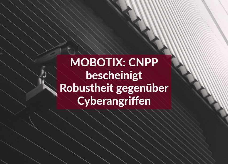 MOBOTIX: CNPP bescheinigt Robustheit gegenüber Cyberangriffen
