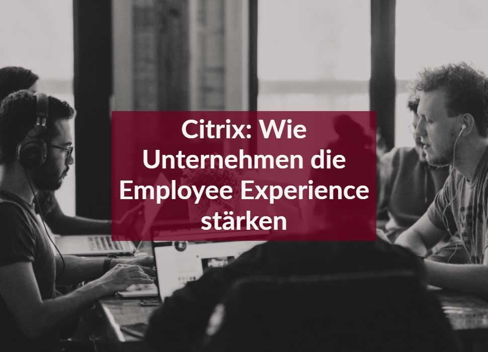 Citrix: Wie Unternehmen die Employee Experience stärken