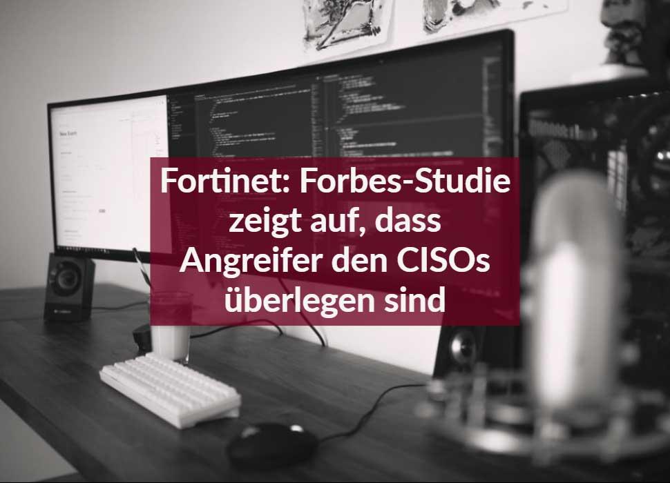Fortinet: Forbes-Studie zeigt auf, dass Angreifer den CISOs überlegen sind