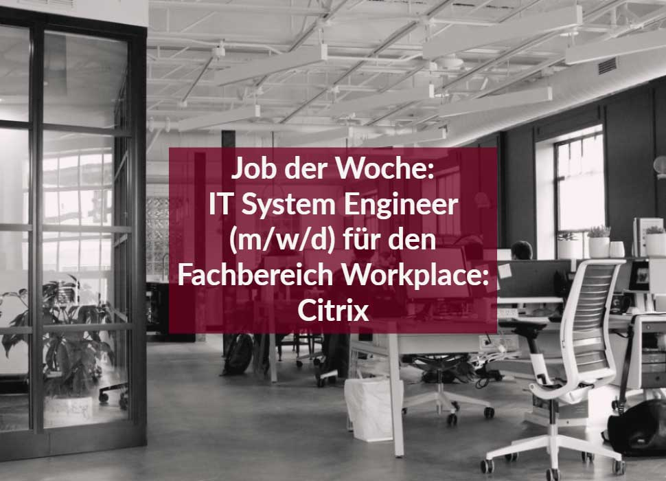 Job der Woche: IT System Engineer (m/w/d) für den Fachbereich Workplace: Citrix