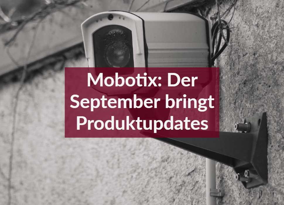 Mobotix: Der September bringt Produktupdates