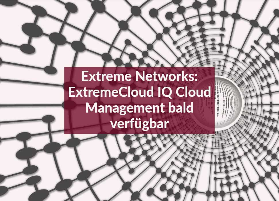 Extreme Networks: ExtremeCloud IQ Cloud Management bald verfügbar