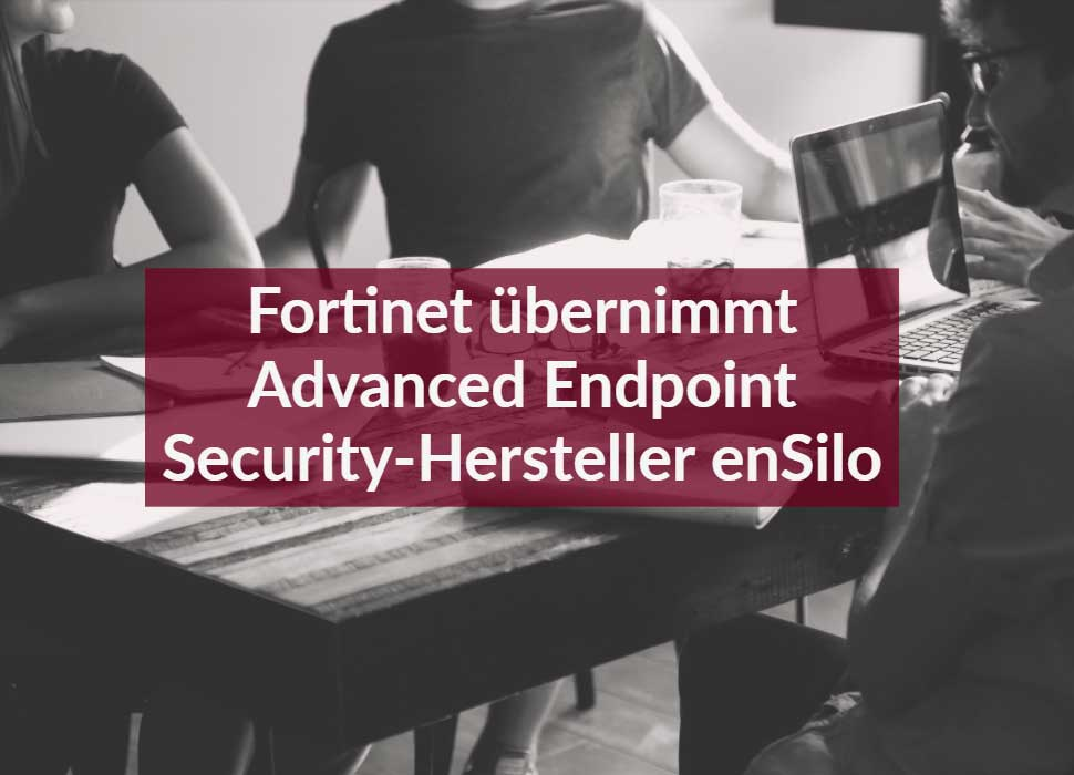 Fortinet übernimmt Advanced Endpoint Security-Hersteller enSilo