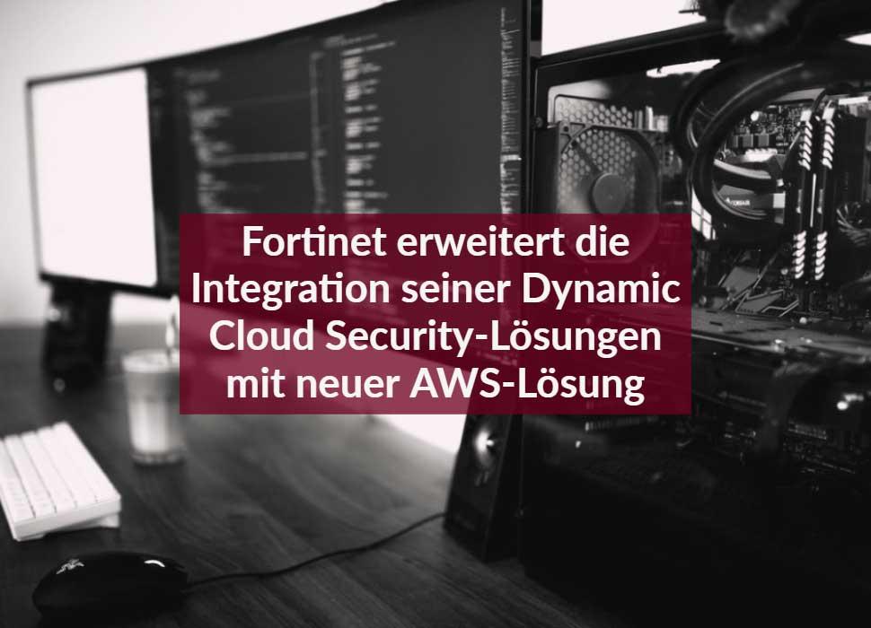 Fortinet erweitert die Integration seiner Dynamic Cloud Security-Lösungen mit neuer AWS-Lösung