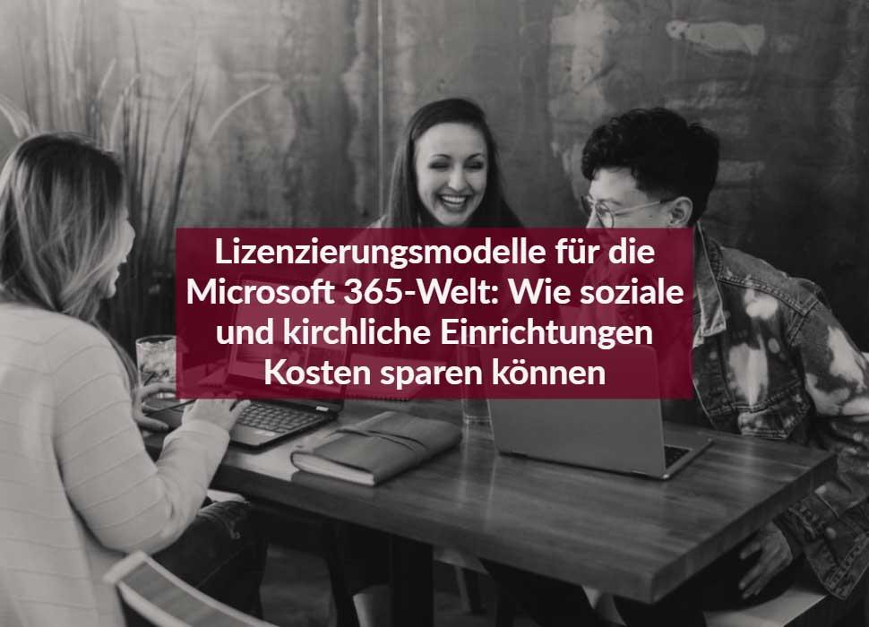Lizenzierungsmodelle für die Microsoft 365-Welt: Wie soziale und kirchliche Einrichtungen Kosten sparen können