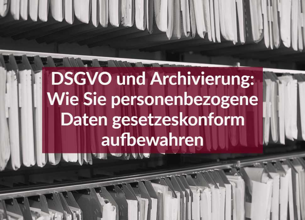 DSGVO und Archivierung: Wie Sie personenbezogene Daten gesetzeskonform aufbewahren