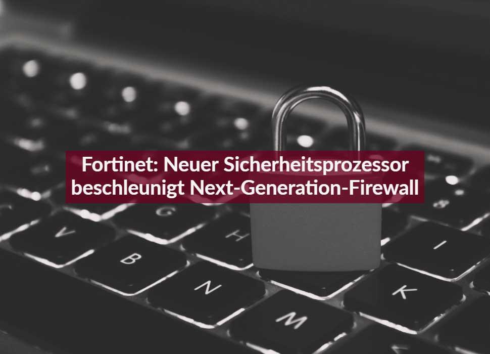 Fortinet: Neuer Sicherheitsprozessor beschleunigt Next-Generation-Firewall