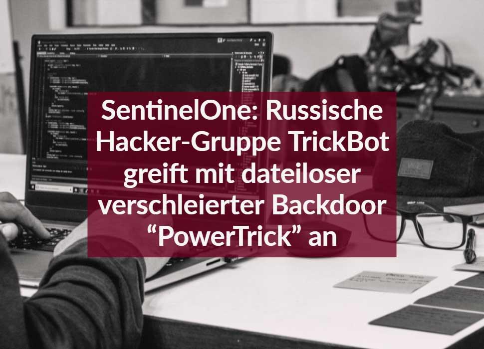 """SentinelOne: Russische Hacker-Gruppe TrickBot greift mit dateiloser verschleierter Backdoor """"PowerTrick"""" an"""