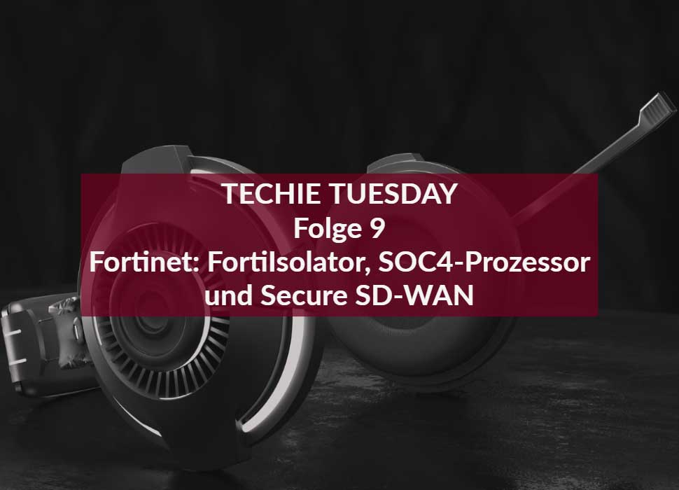 TECHIE TUESDAY Folge 9 Fortinet: FortiIsolator, SOC4-Prozessor und Secure SD-WAN