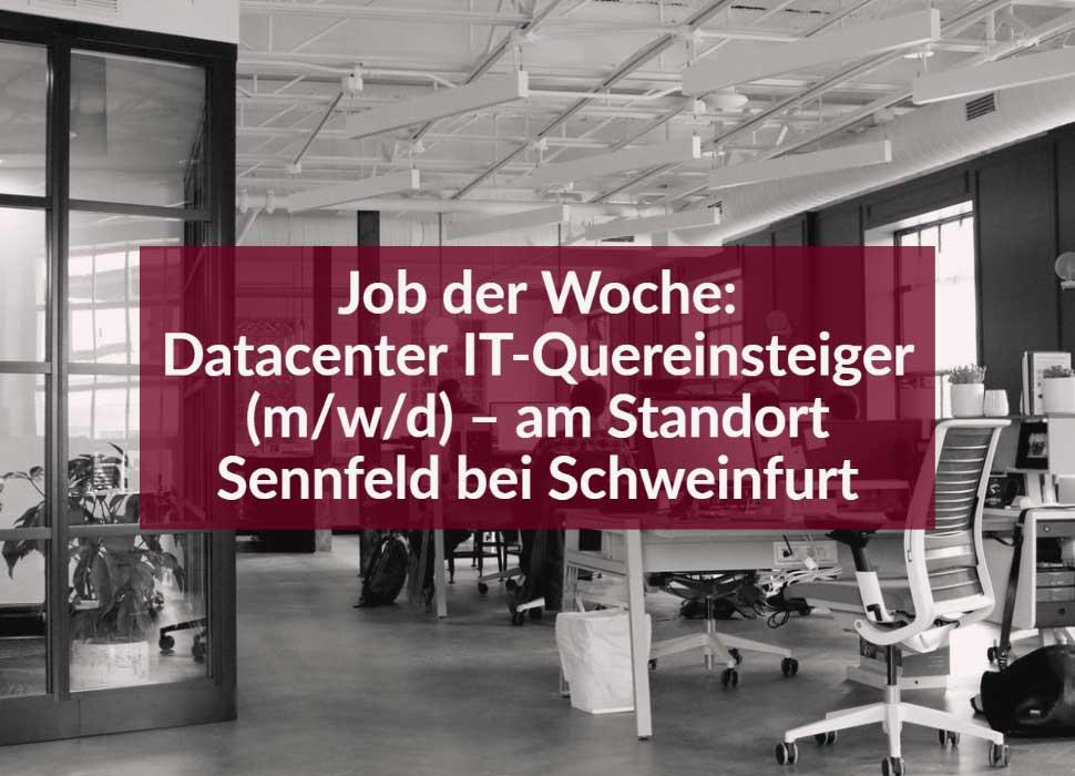 Job der Woche: Datacenter IT-Quereinsteiger (m/w/d) – am Standort Sennfeld bei Schweinfurt