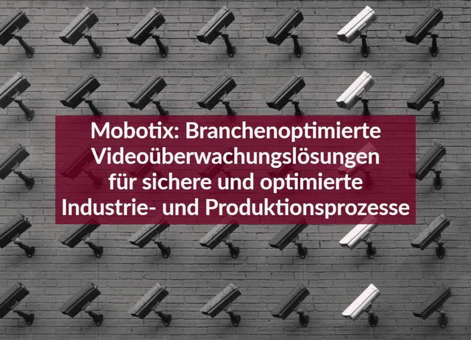 Mobotix: Branchenoptimierte Videoüberwachungslösungen für sichere und optimierte Industrie- und Produktionsprozesse