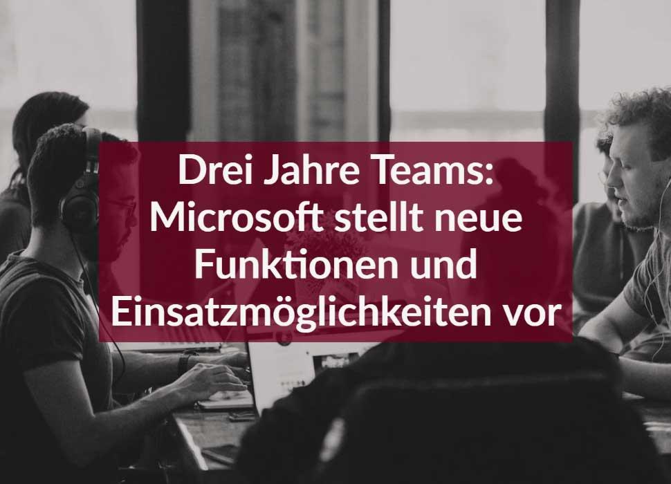Drei Jahre Teams: Microsoft stellt neue Funktionen und Einsatzmöglichkeiten vor