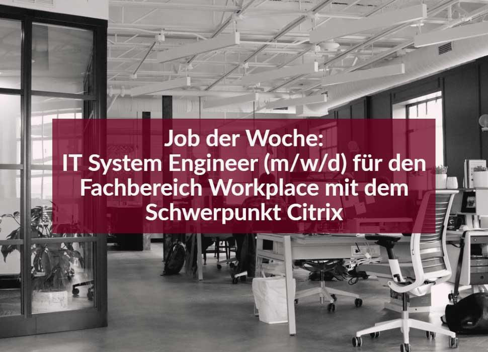 Job der Woche: IT System Engineer (m/w/d) für den Fachbereich Workplace mit dem Schwerpunkt Citrix
