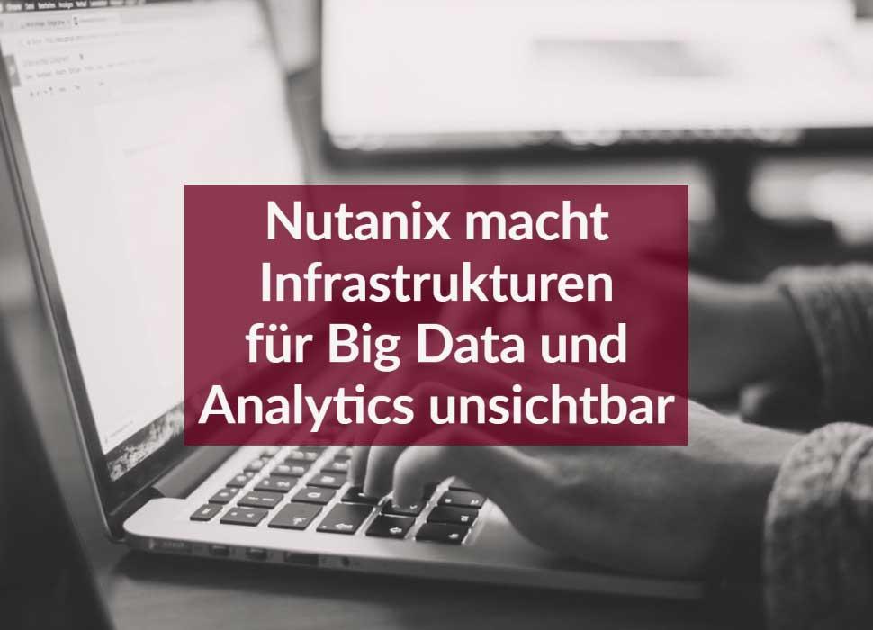 Nutanix macht Infrastrukturen für Big Data und Analytics unsichtbar