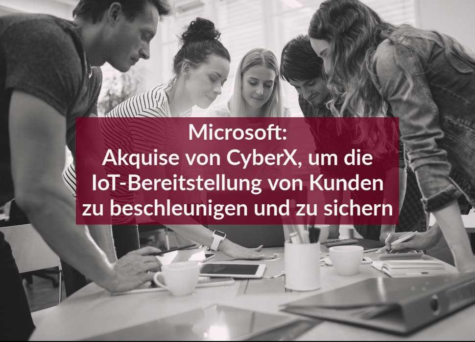 Microsoft: Akquise von CyberX, um die IoT-Bereitstellung von Kunden zu beschleunigen und zu sichern