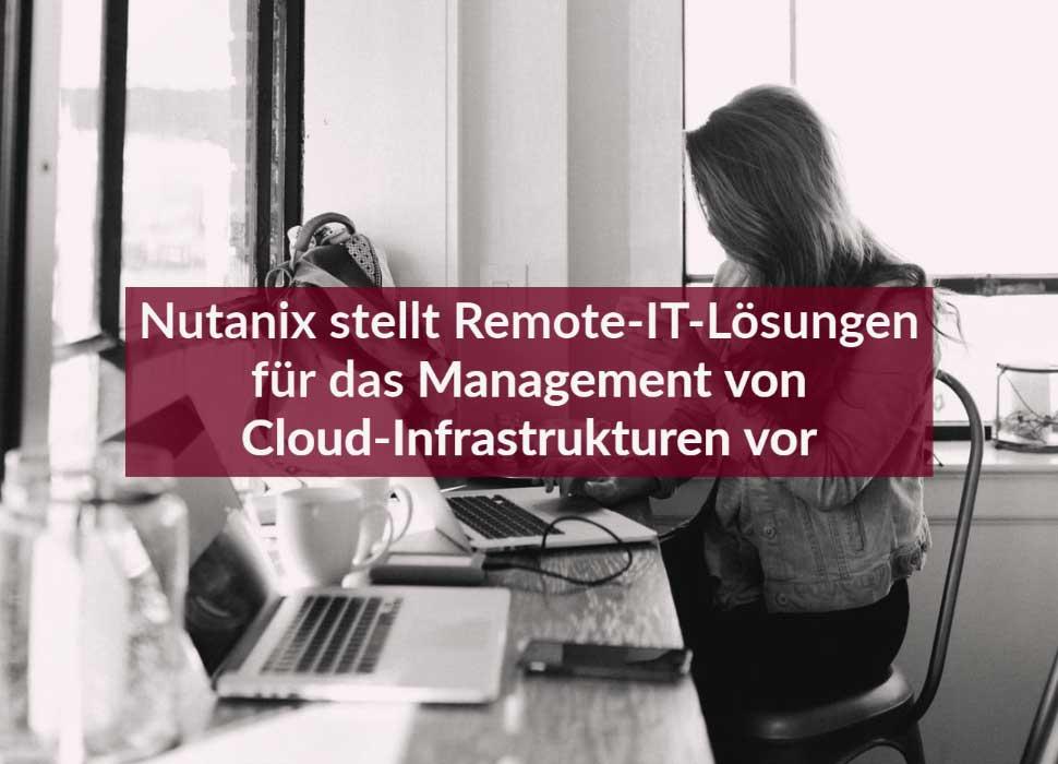 Nutanix stellt Remote-IT-Lösungen für das Management von Cloud-Infrastrukturen vor