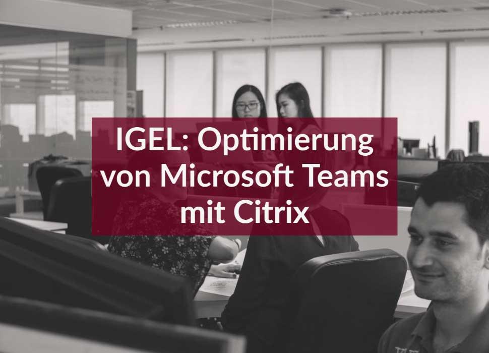 IGEL: Optimierung von Microsoft Teams mit Citrix