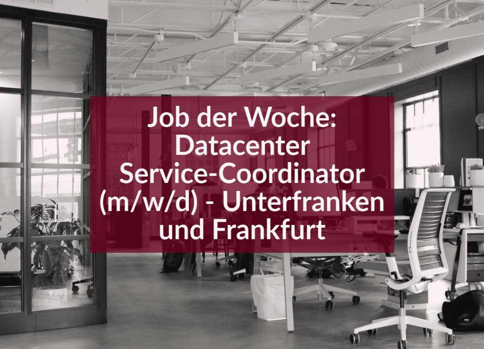 Job der Woche: Datacenter Service-Coordinator (m/w/d) - Unterfranken und Frankfurt
