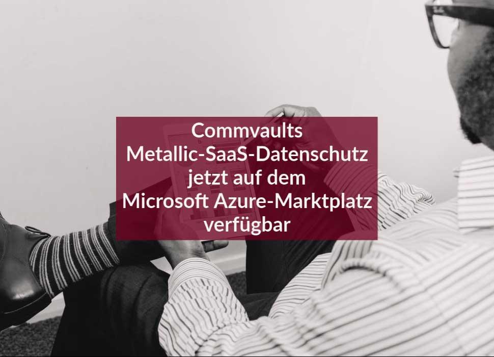 Commvaults Metallic-SaaS-Datenschutz jetzt auf dem Microsoft Azure-Marktplatz verfügbar