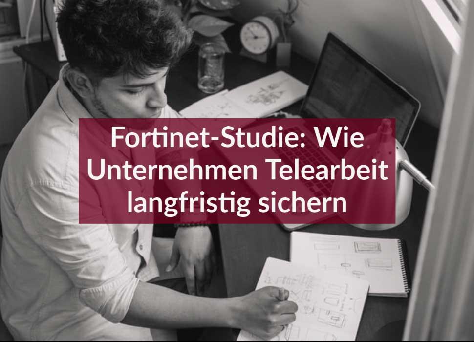 Fortinet-Studie: Wie Unternehmen Telearbeit langfristig sichern