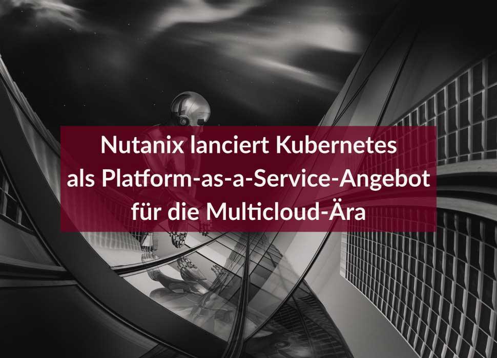 Nutanix lanciert Kubernetes als Platform-as-a-Service-Angebot für die Multicloud-Ära