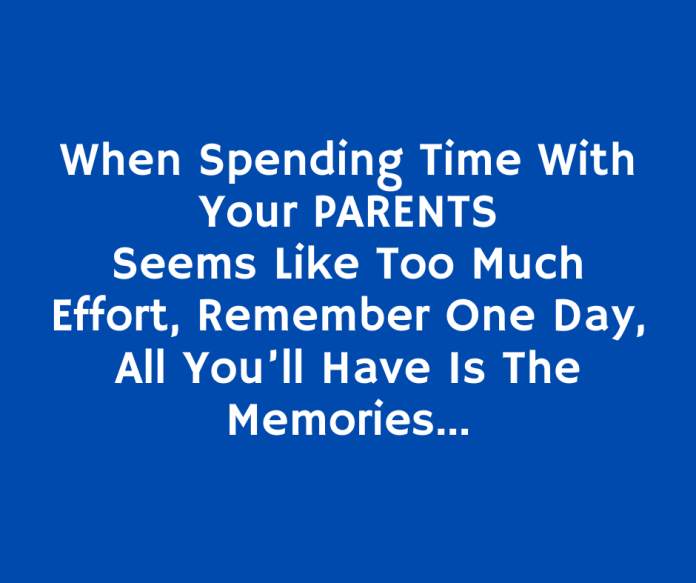 When Spending Time With Your PARENTS Seems Like Too Much Effort, Remember One Day, All You'll Have Is The Memories…