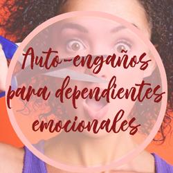 AUTO-ENGAÑOS PARA DEPENDIENTES EMOCIONALES