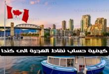 كيفية حساب نقاط الهجرة الى كندا 2021 وما اهم 6 عوامل تحدد أهليتك لطلب الهجرة إلى كندا