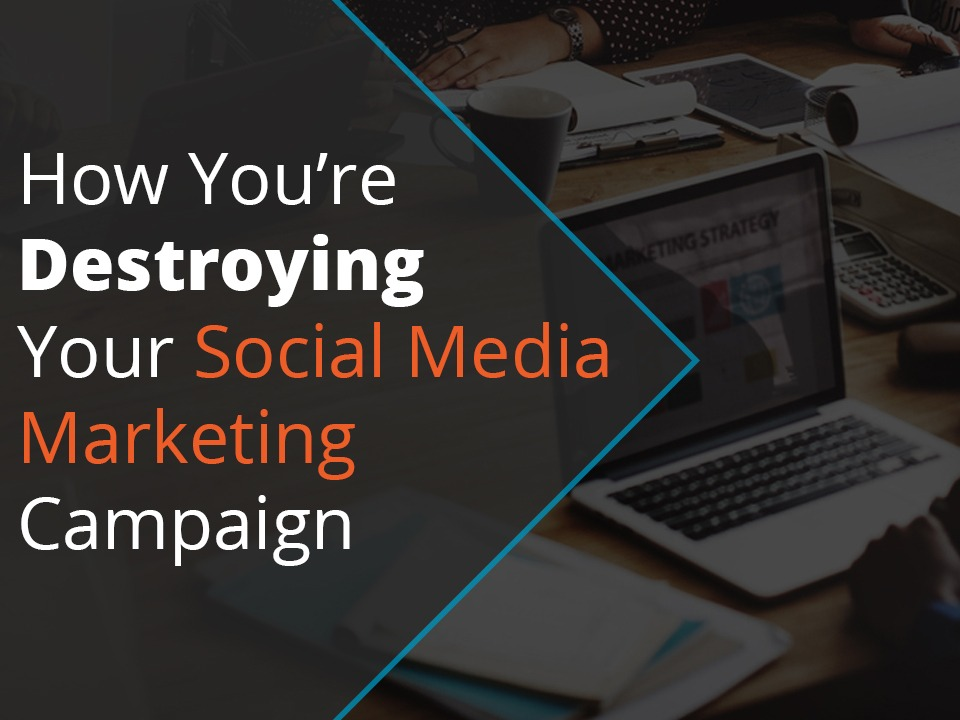 How you're destroying your social media marketing campaign