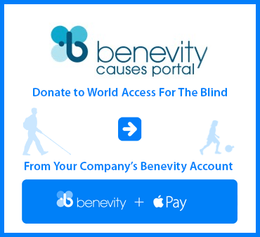 Benevity Causes Portal. Donate to World Access For The Blind from your Company's Benevity account. Click here to link to WAFTB's page at Benevity.