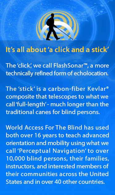 It's all about a 'click and a stick'. The 'click', we call FlashSonar™, a more technically refined form of echolocation. The 'stick' is a carbon-fiber cane that unfolds or telescopes to what we call 'full-length' - much longer than the original white canes for blind persons. For over 15 years, World Access For The Blind has used both to teach advanced orientation and mobility using what we call 'Perceptual Navigation' to over 10,000 blind persons, their families, instructors, and interested members of their communities across the United States and in over 40 other countries. Image represents a side silhouette of Daniel Kish walking against a backdrop of echoing FlashSonar rings.