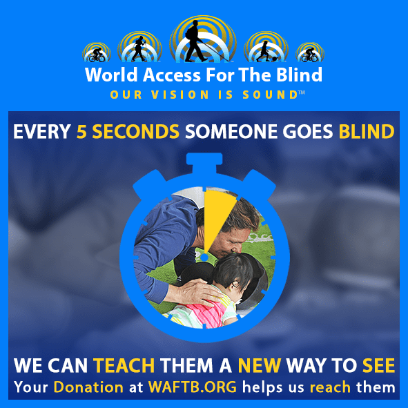 Every 5 seconds someone goes blind. We can teach them a new way to see. Your donation at waftb.org helps us to reach them. Image shows an outline of a stopwatch with 5 seconds highlighted in yellow and an inset photo of Daniel Kish kneeling on the floor beside a two year old student has they discover FlashSonar echoes in a bowl.