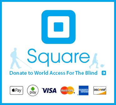 Square. Donate to World Access For The Blind via Apple Pay, Android Pay, Visa, MasterCard, American Express or Discovery.