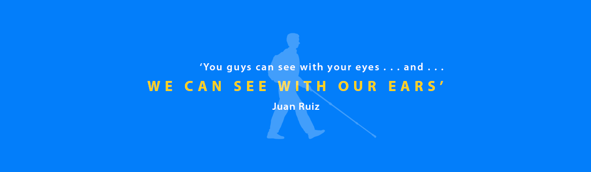 'You guys can see with your eyes, and , we can see with our ears.' -Juan Ruiz