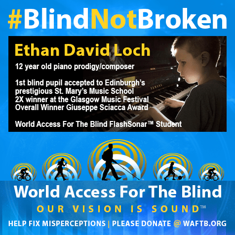 Ethan David Loch, 12 year old piano prodigy/composer. First blind student accepted to Edinburgh's prestigious St. Mary's Music School. Two-time winner at the Glasgow Music Festival; Overall winner Giuseppe Sciacca `Award; World Access For The Blind FlashSonar student. Logo: World Access for the Blind, Our Vision is Sound. Help fix misperceptions | Please donate at waftb.org. Photo shows Ethan playing the piano.