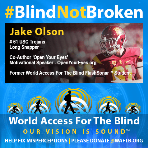 "Jake Olson, Blind not broken. #61 USC Trojans Long SNapper. Co-Author ""Open Your Eyes"". Motivational Speaker - EopenYourEyes.org, Former World Access For The BLind ZFlashSonar™ student."