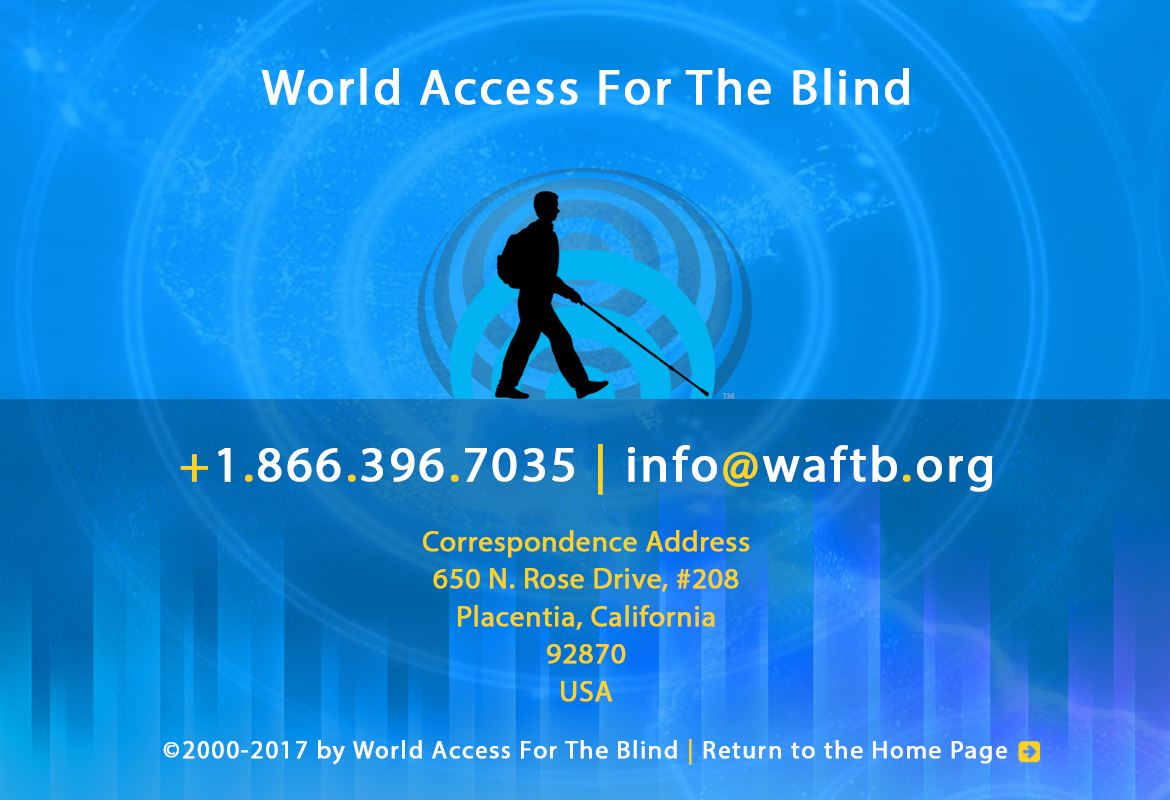 World Access For The Blind. +1.866.396.7035 | info@waftb.org. Correspondence address, 650 North Rose Drive, #208, Placentia, California, 92870, USA. © 2000-2017 World Access For The Blind. All Rights Reserved. Return to the Home Page. Image: WAFTB logo with silhouette of Daniel Kish against echoing FlashSonar waves.