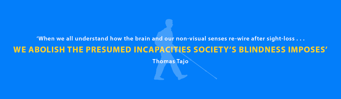Quote: 'When we all understand how the brain and our non-visual senses re-wire after sight-loss, we abolish the presumed incapacities society's blindness imposes.' Thomas Tajo.