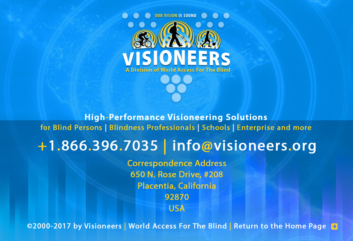 Visioneers, a division of World Access For The Blind. High Performance Visioneering Solutions for Blind Persons | Blindness Professionals | Schools | Enterprise and more. +1.866.396.7035 | info@visioneers.org. Correspondence address, 650 North Rose Drive, #208, Placentia, California, 92870, USA. © 2000-2017 by Visioneers | World Access For The Blind. visioneers.org | waftb.org | Return to the Home Page. Image: Visioneers logo against echoing FlashSonar waves.