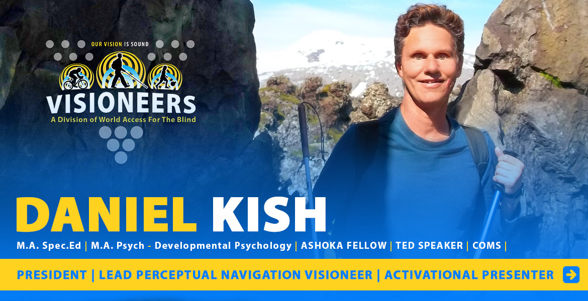 Daniel Kish Page Banner: Photo: Daniel stands between a rock formation in Iceland. Caption: President, Lead Perceptual Navigation Instructor, Activational Presenter. Masters Degree in Special Education, Master's Degree in Developmental Psychiatry | COMS.