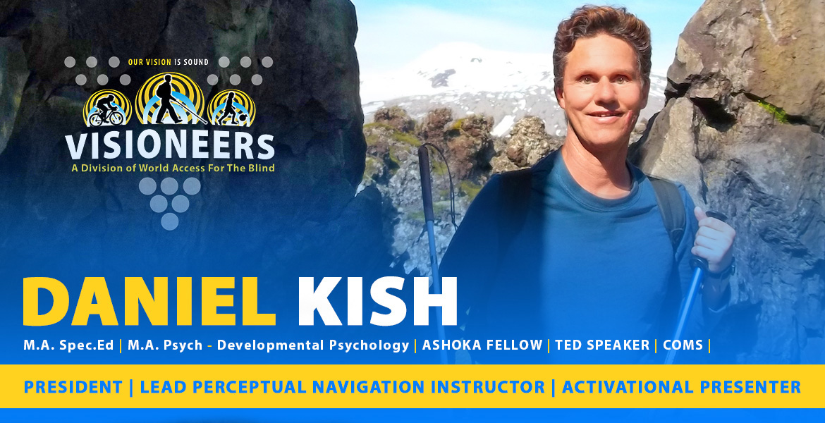 Daniel Kish Page Banner: Photo: Daniel stands between a rock formation in Iceland. Caption: President, Lead Perceptual Navigation Instructor, Activational Presenter. Masters Degree in Special Education, Master's Degree in Developmental Psychology | COMS.